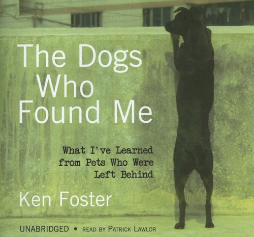 The Dogs Who Found Me: What I've Learned from Pets Who Were Left Behind: Ken Foster