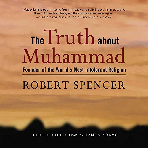 The Truth About Muhammad: Founder of the World's Most Intolerant Religion: Spencer, Robert