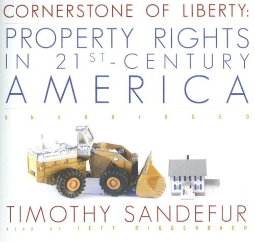 Cornerstone of Liberty: Property Rights in 21st-Century America: Timothy Sandefur