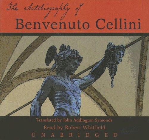 The Autobiography of Benvenuto Cellini -: Benvenuto Cellini