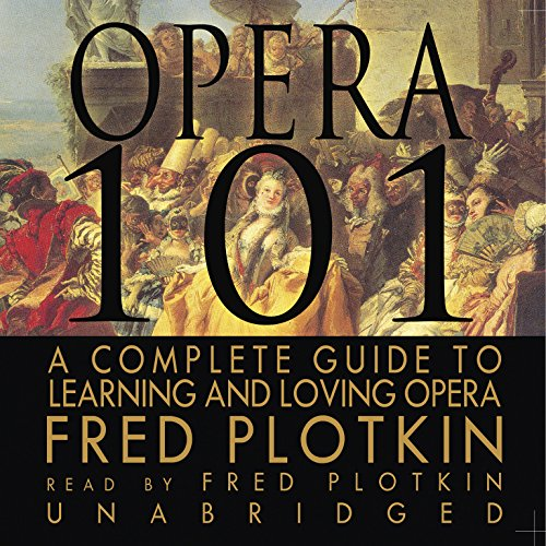 Opera 101: A Complete Guide to Learning and Loving Opera: Plotkin, Fred