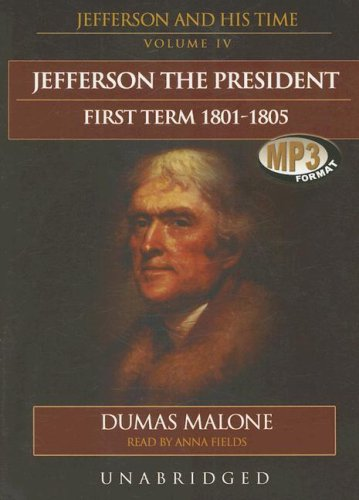 Jefferson the President: First Term, 1801-1805 - Jefferson and His Time, Volume 4: Dumas Malone