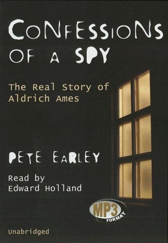 Confessions of a Spy - The Real Story of Aldrich Ames: Pete Earley
