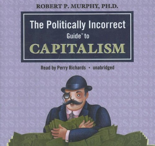 The Politically Incorrect Guide to Capitalism (Politically Incorrect Guides): Dr. Robert P. Murphy