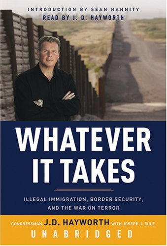 Whatever It Takes - Illegal Immigration, Border Security, and the War on Terror: Congressman J. D. ...