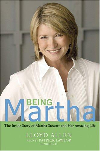 Being Martha: The Inside Story of Martha Stewart and Her Amazing Life: Lloyd Allen