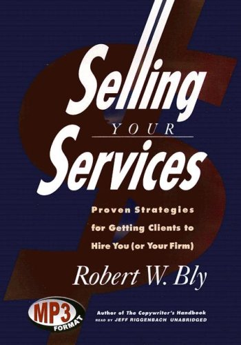 Selling Your Services: Proven Strategies for Getting Clients to Hire You (or Your Firm) (Library Edition) (0786174692) by Bly, Robert W.