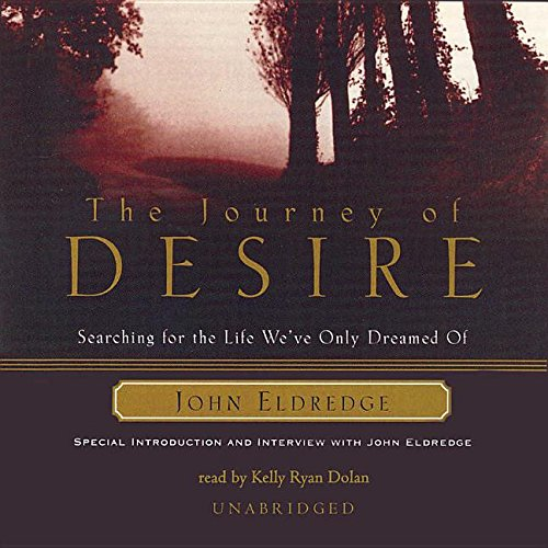 The Journey of Desire - Searching for the Life We've Only Dreamed Of: John Eldredge