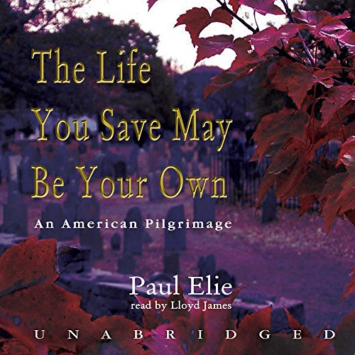 The Life You Save May Be Your Own - An American Pilgrimage: Paul Elie
