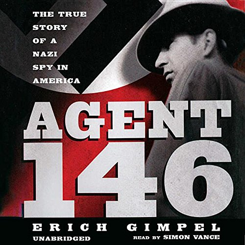 Agent 146 - The True Story of a Nazi Spy in America: Erich Gimpel