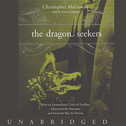 The Dragon Seekers: How an Extraordinary Circle of Fossilists Discovered the Dinosaurs and Paved ...