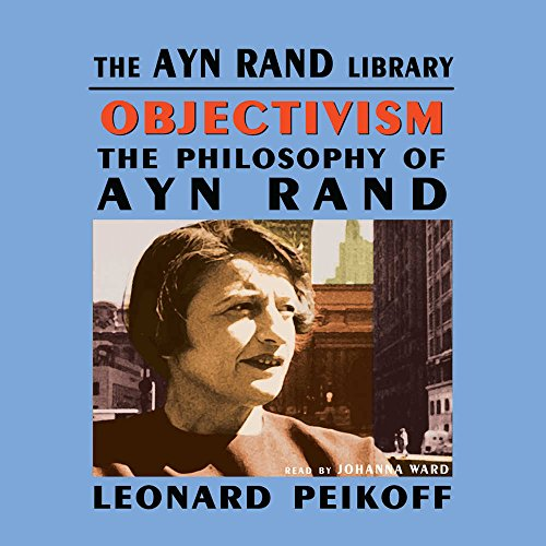 Objectivism: The Philosophy of Ayn Rand: Leonard Peikoff