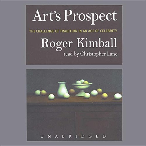 Art's Prospect - The Challenge of Tradition in an Age of Celebrity: Roger Kimball