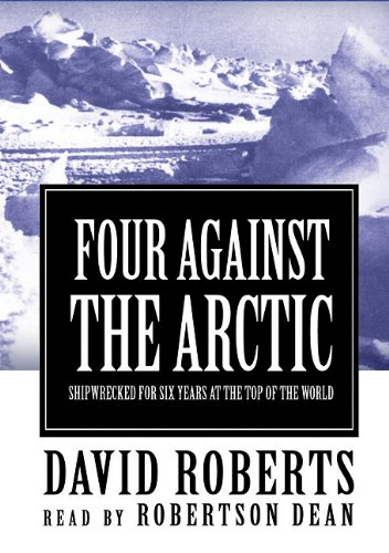 Four against the Arctic - Shipwrecked for Six Years at the Top of the World: David Roberts