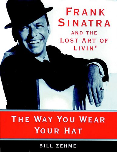 The Way You Wear Your Hat - Frank Sinatra and the Lost Art of Livin': Bill Zehme