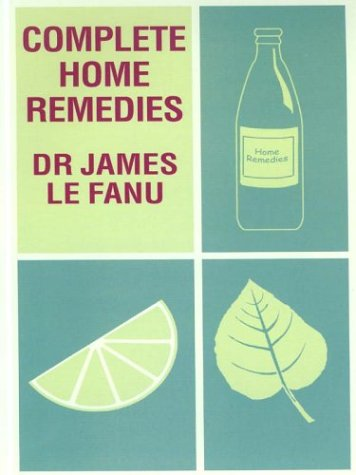 Complete Home Remedies: A Handbook of Treatments for All the Family: Lefanu, James