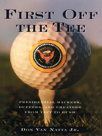 First Off The Tee: Presidential Hackers, Duffers, And Cheaters From Taft To Bush: Don Van Natta, Jr...