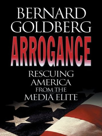 Arrogance: Rescuing America From The Media Elite: Bernard Goldberg