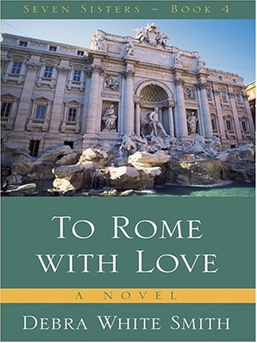 To Rome with Love (The Seven Sisters Series, Book 4): Debra White Smith