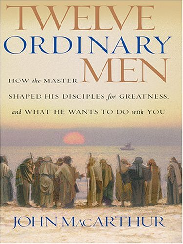 9780786268917: Twelve Ordinary Men: How The Master Shaped His Disciples For Greatness and What He Wants To Do With You
