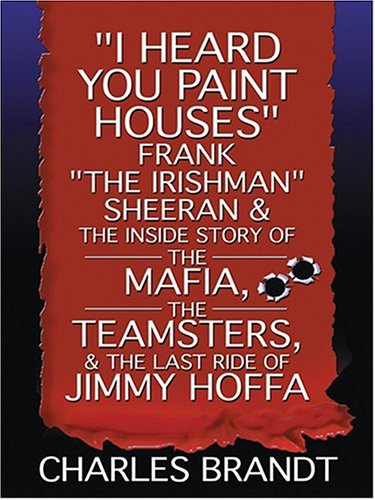 "9780786269662: ""I Heard You Paint Houses"": Frank ""The Irishman"" Sheeran And The Inside Story Of The Mafia, The Teamsters, And The Last Ride Of Jimmy Hoffa (Thorndike Press Large Print Nonfiction Series)"