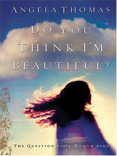 Do You Think I'm Beautiful? The Question Every Woman Asks (0786270918) by Angela Thomas
