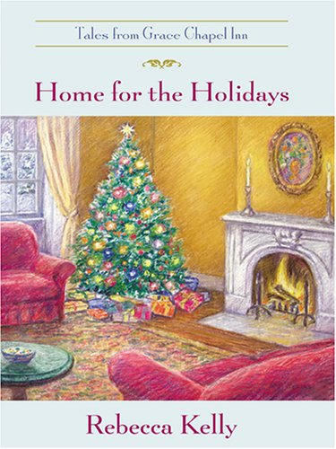 Home for the Holidays (Tales from Grace Chapel Inn, No. 6): Rebecca Kelly