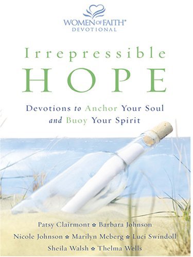 Irrepressible Hope: Devotions To Anchor Your Soul and Buoy Your Spirit (9780786274130) by Barbara Johnson; Patsy Clairmont; Nicole Johnson; Marilyn Meberg; Luci Swindoll; Sheila Walsh; Thelma Wells
