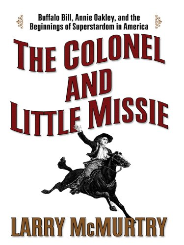 The Colonel and Little Missie: Buffalo Bill, Annie Oakley, and the Beginnings of Superstardom in Ame