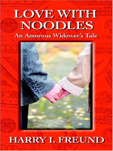 Love With Noodles: An Amorous Widower's Tale: Freund, Harry I.