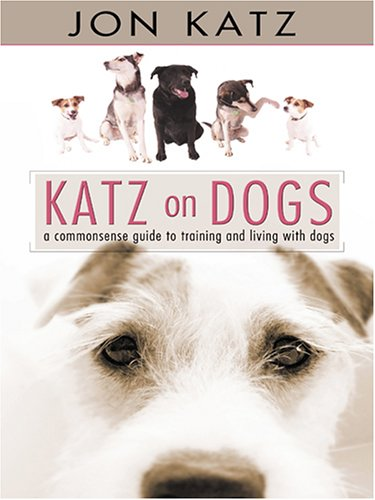 Katz on Dogs: A Commonsense Guide to Training and Living With Dogs (9780786285242) by Jon Katz