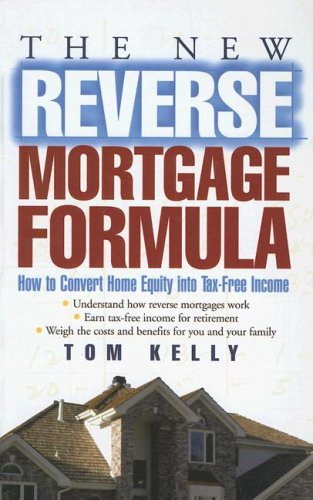 The New Reverse Mortgage Formula: How to Convert Home Equity into Tax-Free Income (0786286970) by Tom Kelly