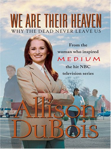 We Are Their Heaven: Why the Dead Never Leave Us: Allison DuBois