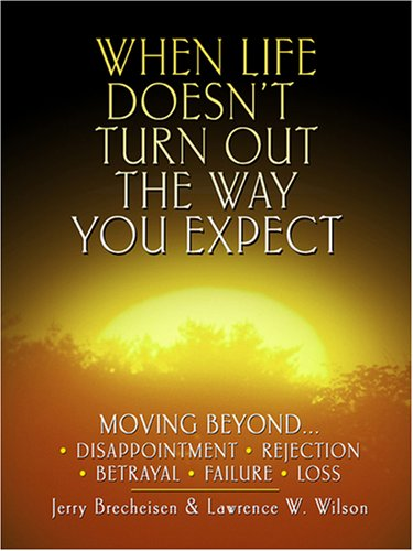9780786290628: When Life Doesn't Turn Out the Way You Expect: Moving Beyond . . . Disappointment, Rejection, Betrayal, Failure, Loss