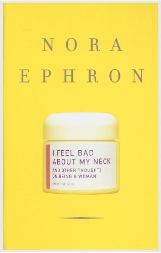 I Feel Bad About My Neck: And: Ephron, Nora
