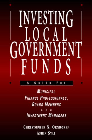 Investing Local Government Funds: A Guide for Municipal Finance Professionals, Board Members and ...