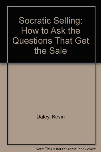 Socratic Selling: How to Ask the Questions That Get the Sale: Daley, Kevin; Daley, Kevin R.