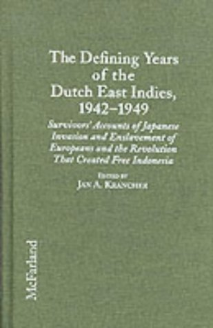 THE DEFINING YEARS OF THE DUTCH EAST INDIES, 1942-1949 : SURVIVORS' ACCOUNTS OF JAPANESE INVASION...