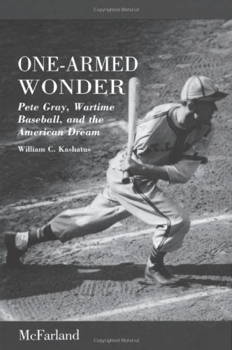 One-Armed Wonder: Pete Gray, Wartime Baseball, and: William C. Kashatus