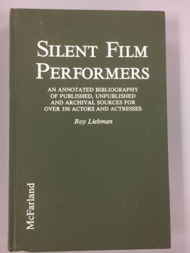 SILENT FILM PERFORMERS : An Annotated Bibliography of Published, Unpublished and Archival Sources...