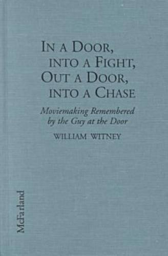 In a Door, Into a Fight, Out a Door, Into a Chase: Moviemaking Remembered by the Guy at the Door: ...