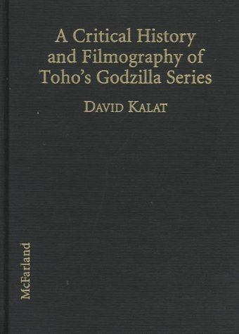 A Critical History and Filmography of Toho's Godzilla Series: Kalat, David