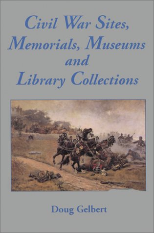 Civil War Sites, Memorials, Museums and Library Collections: A State-by-State Guidebook to Places...