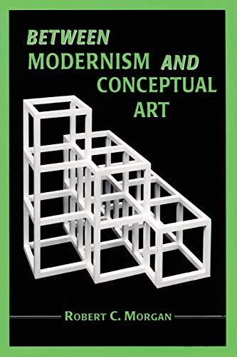 Between Modernism and Conceptual Art: A Critical: Robert C. Morgan