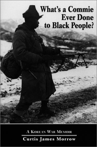What's a Commie Ever Done to Black People? A Korean War Memoir of Fighting in the U.S. Army's Las...