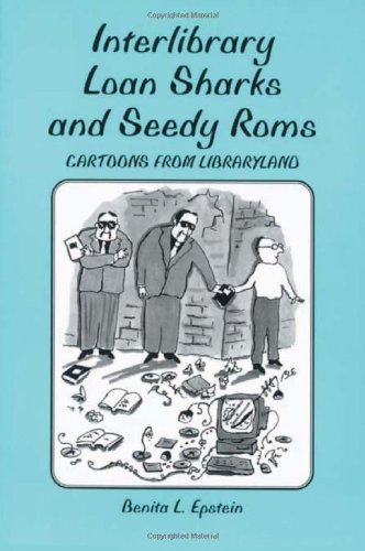 Interlibrary Loan Sharks and Seedy Roms: Cartoons from Libraryland: Epstein, Benita L.