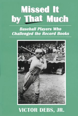 Missed It by That Much: Baseball Players Who Challenged the Record Books: Debs, Victor, Jr.