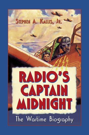 Radio's, Captain Midnight : The Wartime Biography: Stephen A. Kallis