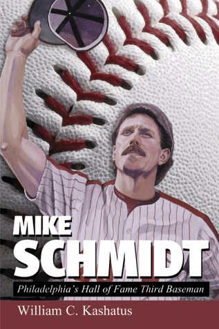Mike Schmidt : Philadelphia's Hall of Fame: William C. Kashatus