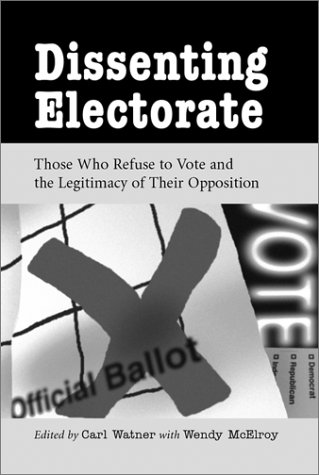 Dissenting Electorate: Those Who Refuse to Vote and the Legitimacy of Their Opposition: Carl Watner...